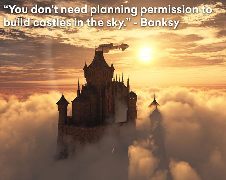You don't need planning permission to build castles in the sky. #banksy #castles #sky #quoteoftheday