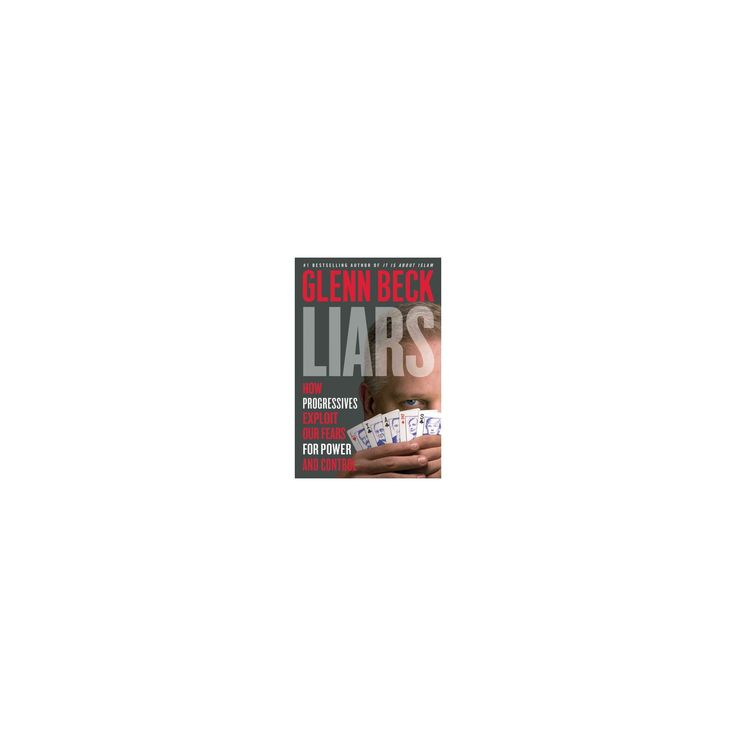 Liars: How Progressives Exploit Our Fears for Power and Control (Hardcover) by Glenn Beck