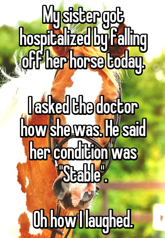 """My sister got hospitalized by falling off her horse today. I asked the doctor how she was. He said her condition was ""Stable"". Oh how I laughed."""