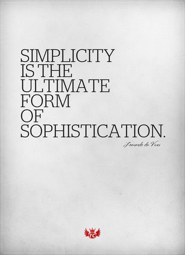 """Simplicity is the ultimate form of sophistication. "" - Leonardo Da Vinci 