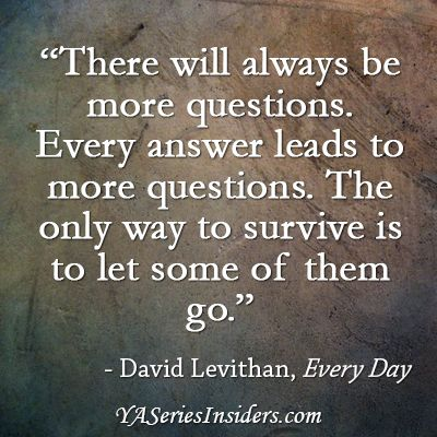 """There will always be more questions. Every answer leads to more questions. The only way to survive is to let some of them go."" ~David Levithan, EVERY DAY via YASeriesInsiders.com"