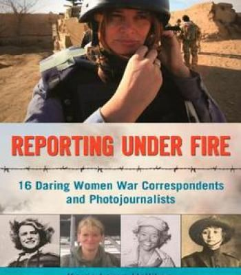 Reporting Under Fire: 16 Daring Women War Correspondents And Photojournalists PDF