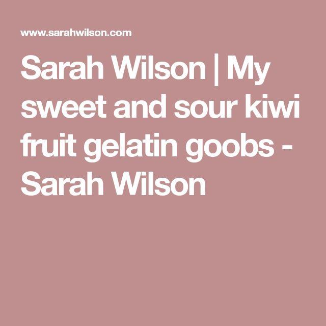 Sarah Wilson | My sweet and sour kiwi fruit gelatin goobs - Sarah Wilson