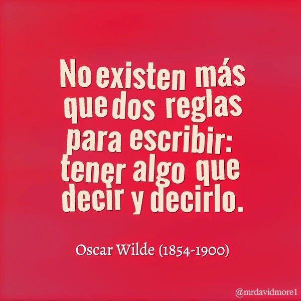 No existen más que dos reglas para escribir: tener algo que decir y decirlo. Oscar Wilde (1854-1900) Escritor irlandés.