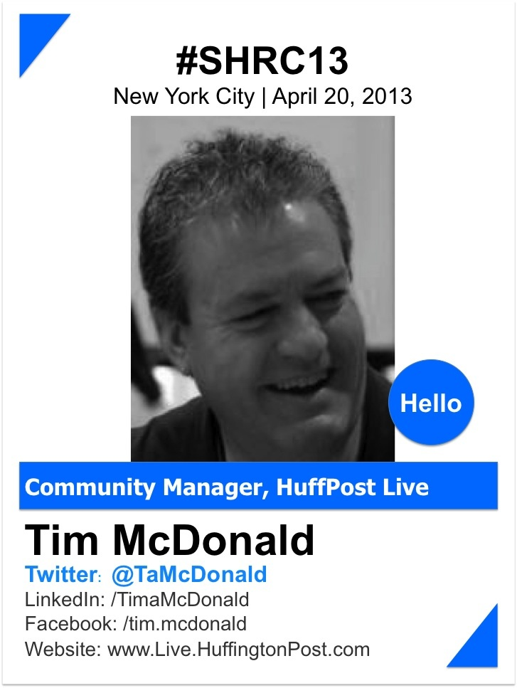 TIM MCDONALD   @Tim McDonald    Tim is the ultimate in connecting and creating a conversation.  With over 20 years of experience in networking and building communities, Tim is passionate in his pursuit of connecting people.  Always learning, he pulls together his experiences and turns that into teaching people how to effectively connect and build their own networks. He has turned that passion into a successful career at Huffington Post as their Community Manager…