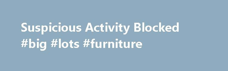 Suspicious Activity Blocked #big #lots #furniture http://furniture.remmont.com/suspicious-activity-blocked-big-lots-furniture-2/  Whoops, something isn t right! A number of things could be going on here You're using ad-blocking software like Adblock, Adblock Plus, uBlock or Ghostery. Please completely disable this software, whitelisting CouponCabin.com is not enough, it must be completely disabled. If you are using AdBlock or AdBlock Plus, click here to enable CouponCabin Cashback . If you…