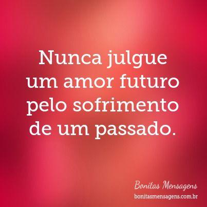 Nunca julgue um amor futuro pelo sofrimento de um passado.