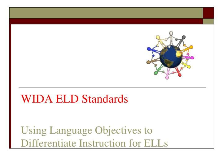 WIDA ELD Standards Using Language Objectives to Differentiate Instruction for ELLs. What is WIDA?. ELD Standards (English Language Development Standards). What is WIDA?. WIDA stands for World-Class Instructional Design and Assessment Adopted by 22 states Visit the WIDA website: