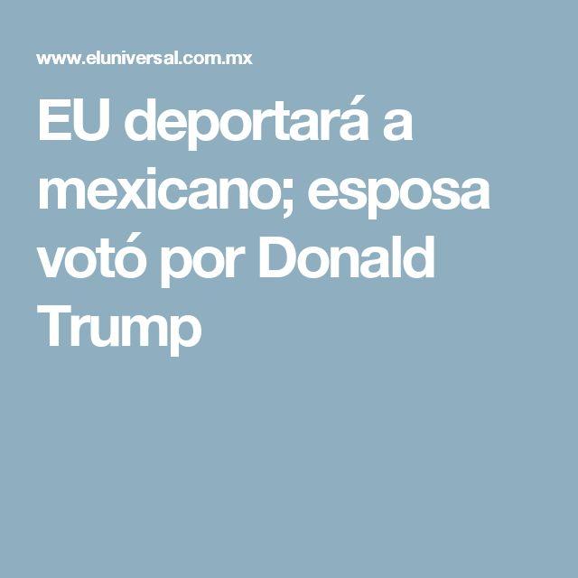EU deportará a mexicano; esposa votó por Donald Trump