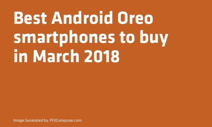 Best #Android Oreo #Smartphones to buy in March 2018