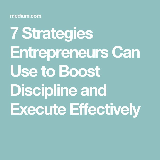 7 Strategies Entrepreneurs Can Use to Boost Discipline and Execute Effectively