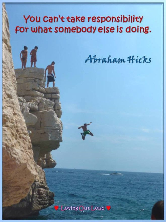 You can't take responsibility for what somebody else is doing. Abraham-Hicks Quotes (AHQ3373)