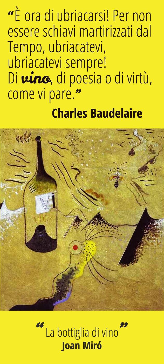 """""""Bisogna sempre essere ubriachi. Tutto qui: è l'unico problema. Per non sentire l'orribile fardello del Tempo che vi spezza la schiena e vi piega a terra, dovete ubriacarvi senza tregua. Ma di che cosa? Di vino, di poesia o di virtù: come vi pare. Ma ubriacatevi (...)"""" [Charles Baudelaire, da """"Lo Spleen di Parigi"""", XXXIII, 1855-64. Abbinamento con """"La bottiglia di vino"""", Joan Mirò 1924 - Fondacion Joan Mirò, Barcellona] #vino #citazioni #afroismi #wine #quote #paintings"""