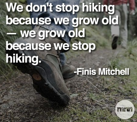 """We don't stop hiking because we grow old - we grow old because we stop hiking"". -Finis Mitchell"