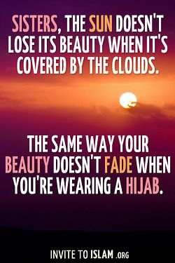 """invitetoislam: """"Sisters, the sun doesn't lose its beauty when it's covered by the clouds. The same way your beauty doesn't fade when you're wearing a Hijab. """" 