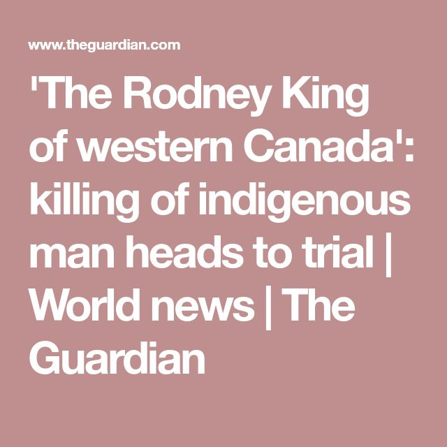 'The Rodney King of western Canada': killing of indigenous man heads to trial | World news | The Guardian