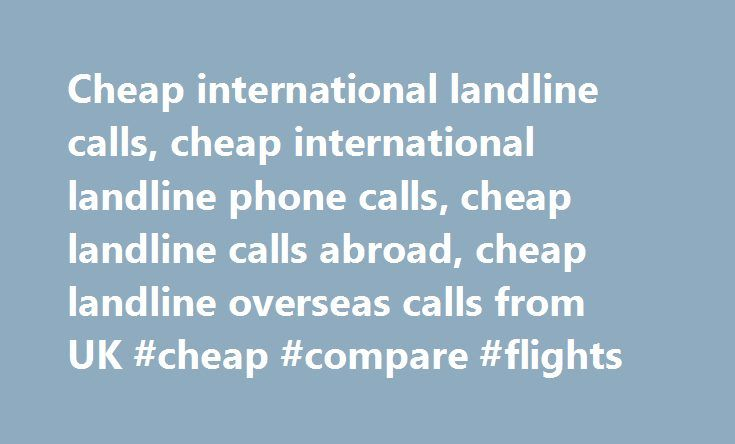 Cheap international landline calls, cheap international landline phone calls, cheap landline calls abroad, cheap landline overseas calls from UK #cheap #compare #flights http://cheap.remmont.com/cheap-international-landline-calls-cheap-international-landline-phone-calls-cheap-landline-calls-abroad-cheap-landline-overseas-calls-from-uk-cheap-compare-flights/  #cheap calls to pakistan # Home Cheap International Landline Calls Cheap International Calls to Landlines and Mobiles Save Money on…