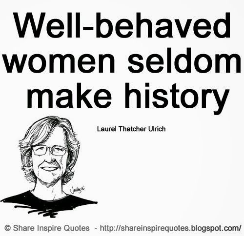 Well-behaved women seldom make history ~Laurel Thatcher Ulrich  #FamousPeople #famousquotes #famouspeoplequotes #famousquotesandsayings #famouspeoplequotesandsayings #women #seldom #history #quotesbyfamouspeople #quotesbyLaurelThatcherUlrich #LaurelThatcherUlrich #LaurelThatcherUlrichquotes #shareinspirequotes #share #inspire #quotes