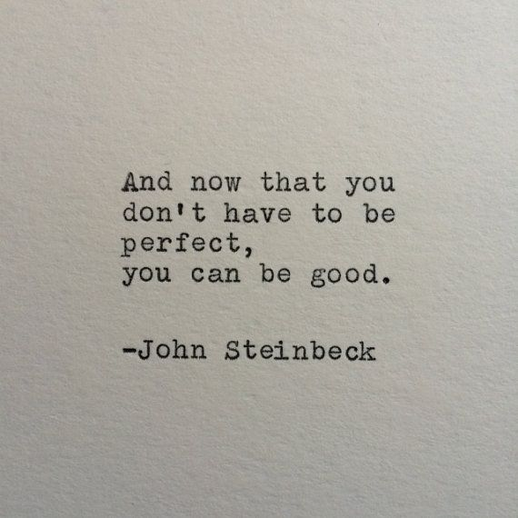 And now that you dont have to be perfect, you can be good. -John Steinbeck (From East of Eden) This quote is typed on a 1939 German typewriter