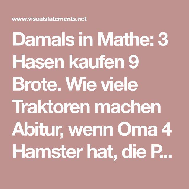 Damals in Mathe: 3 Hasen kaufen 9 Brote. Wie viele Traktoren machen Abitur, wenn Oma 4 Hamster hat, die Poker mit 6 Affen spielen? Senf. - VISUAL STATEMENTS®