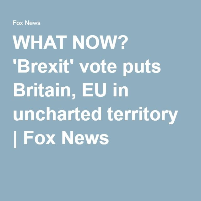 WHAT NOW? 'Brexit' vote puts Britain, EU in uncharted territory | Fox News