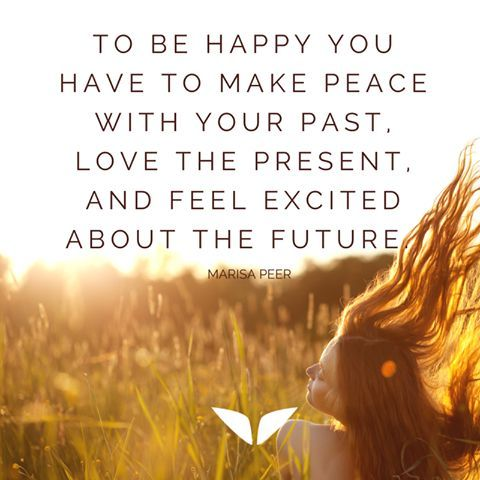 To be happy you have to make peace with your past, love the present and feel excited about the future.