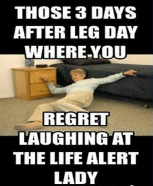 Those 3 days after leg day where you regret laughing at the Life Alert lady.