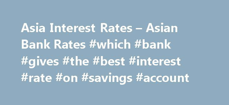Asia Interest Rates – Asian Bank Rates #which #bank #gives #the #best #interest #rate #on #savings #account http://savings.remmont.com/asia-interest-rates-asian-bank-rates-which-bank-gives-the-best-interest-rate-on-savings-account/  Asia Rates Continent Deposit Rates Asia Discussion Activity Azerbaijan – Deposits – Access Bank Q:...
