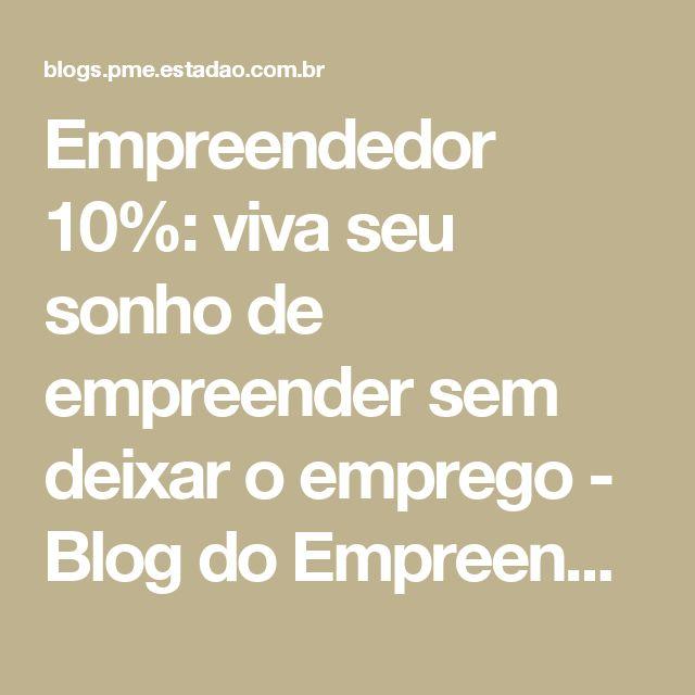Empreendedor 10%: viva seu sonho de empreender sem deixar o emprego - Blog do Empreendedor - Estadao.com.br
