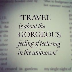 """""""Travel is about the gorgeous feeling of teetering in the unknown"""""""