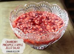 Pineapple, Apple, Cranberry Jello Salad with raspberry or strawberry jello, or pears (peeled) walnuts pecans optional.