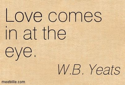 wb yeats quotes love comes in at the eye w b yeats
