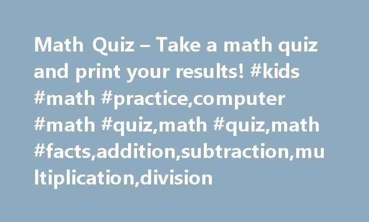 Math Quiz – Take a math quiz and print your results! #kids #math #practice,computer #math #quiz,math #quiz,math #facts,addition,subtraction,multiplication,division http://oregon.nef2.com/math-quiz-take-a-math-quiz-and-print-your-results-kids-math-practicecomputer-math-quizmath-quizmath-factsadditionsubtractionmultiplicationdivision/  # ABCya is the leader in free educational computer games and mobile apps for kids. The innovation of a grade school teacher, ABCya is an award-winning…