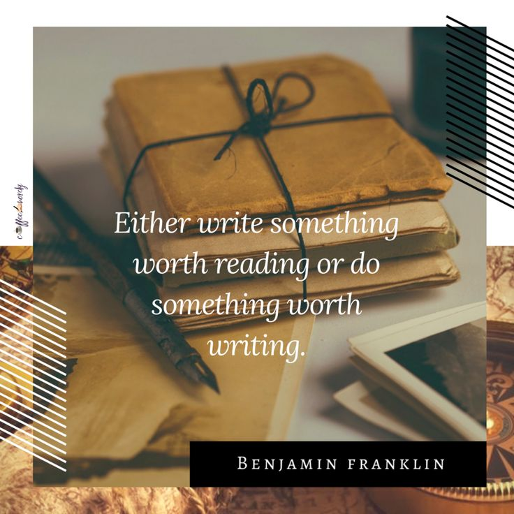 Either write something worth reading or do something worth writing. -Benjamin Franklin