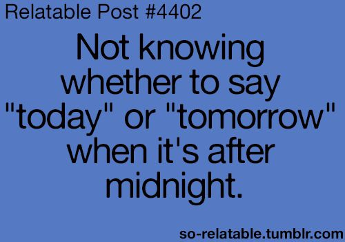 """Night shift problems... My general rule is """"tomorrow"""" is after I have closed my eyes and slept."""
