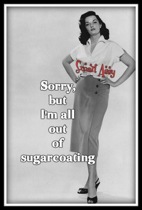 Sorry, but I'm all out of sugarcoating.                              …