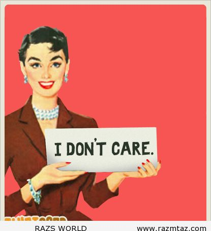 I DON'T CARE .... - http://www.razmtaz.com/i-dont-care/