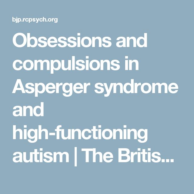 Obsessions and compulsions in Asperger syndrome and high-functioning autism | The British Journal of Psychiatry