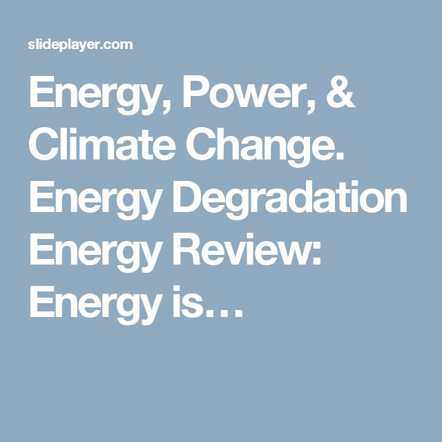 Energy, Power, & Climate Change. Energy Degradation Energy Review: Energy is…
