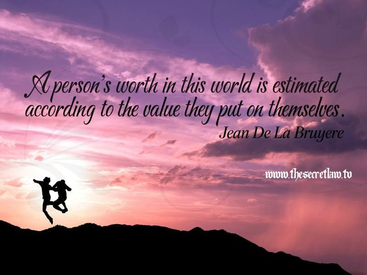 """A persons worth in this world is estimated according to the value they put o..."