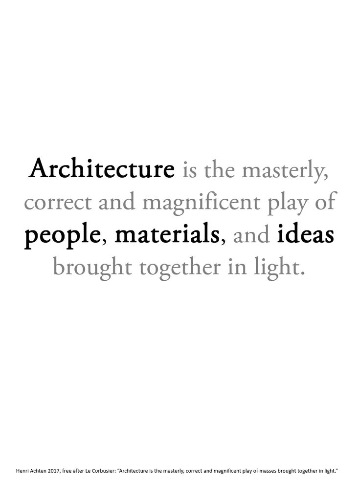 Paraphrase of Le Corbusier: Architecture is the masterly, correct and magnificent play of people, materials, and ideas brought together in light.