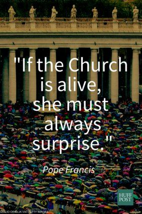 """""""If the Church is alaive, she must always surprise."""" - Pope Francis http://www.popequotes.org/"""