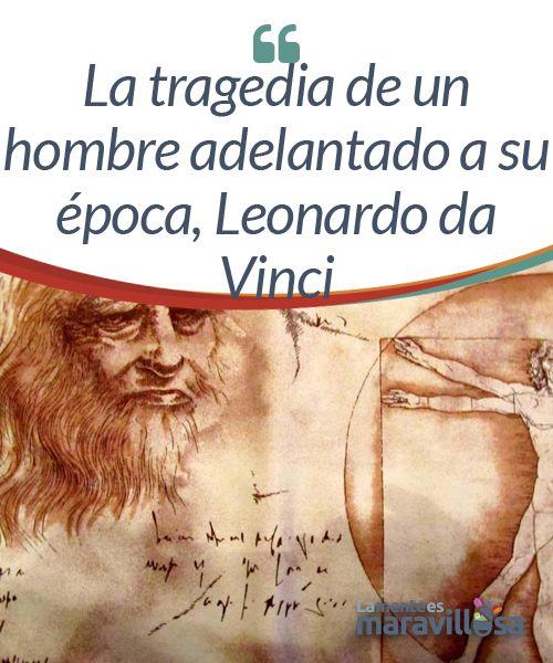 La tragedia de un hombre adelantado a su época, Leonardo da Vinci  Es duro ver algo con tal claridad, que te resulta excesivamente evidente, pero eres el único capaz de observarlo. Esta es una gran desgracia que sufren esas pocas mentes privilegiadas que parecen nacer antes de que el tiempo esté a su altura.