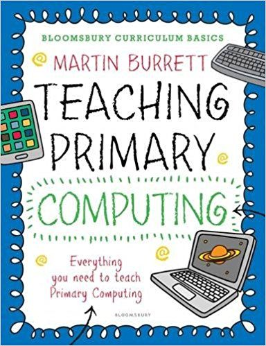 Burrett, M. (2016). Teaching primary computing. London: Bloomsbury.
