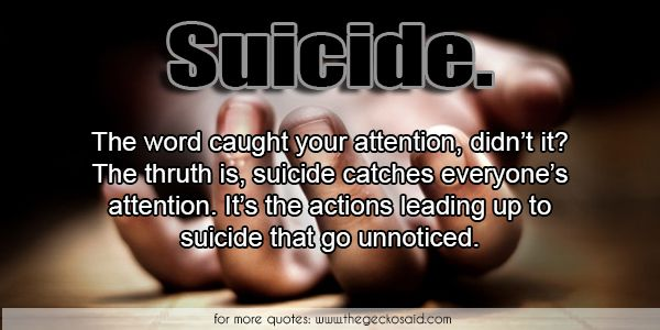 Suicide.The word caught your attention, didn't it? The thruth is, suicide catches everyone's attention. It's the actions leading up to suicide that go unnoticed.  #actions #attention #catches #caught #everyone #leading #quotes #suicide #thruth #unnoticed #word  ©2016 The Gecko Said – Beautiful Quotes
