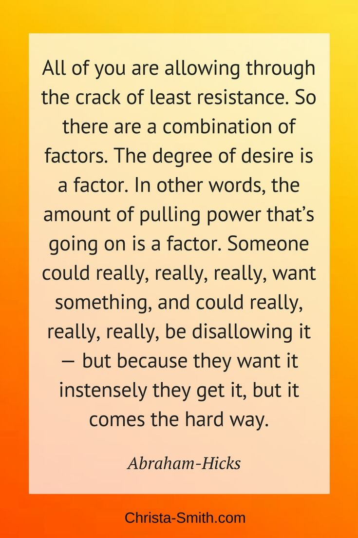 """Abraham-Hicks Quote: """"All of you are allowing through the crack of least resistance. So there are a combination of factors. The degree of desire is a factor. In other words, the amount of pulling power that's going on is a factor. Someone could really, really, really, want something, and could really, really, really, be disallowing it — but because they want it instensely they get it, but it comes the hard way."""""""