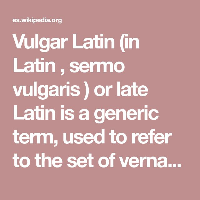 Vulgar Latin (in Latin , sermo vulgaris ) or late Latin is a generic term, used to refer to the set of vernacular dialects of living Latin , spoken in the provinces of the Roman Empire . Extinction as a living language of Latin was associated with the growing differentiation of these dialects, which led, by the ninth century , to the formation of Romance languagesearly Some authors propose to distinguish technically between vulgar (or popular) Latin and late Latin (IV century and up)…