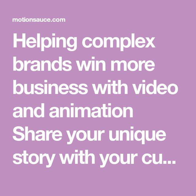 Helping complex brands win more business with video and animation Share your unique story with your customers in the form of animated videos