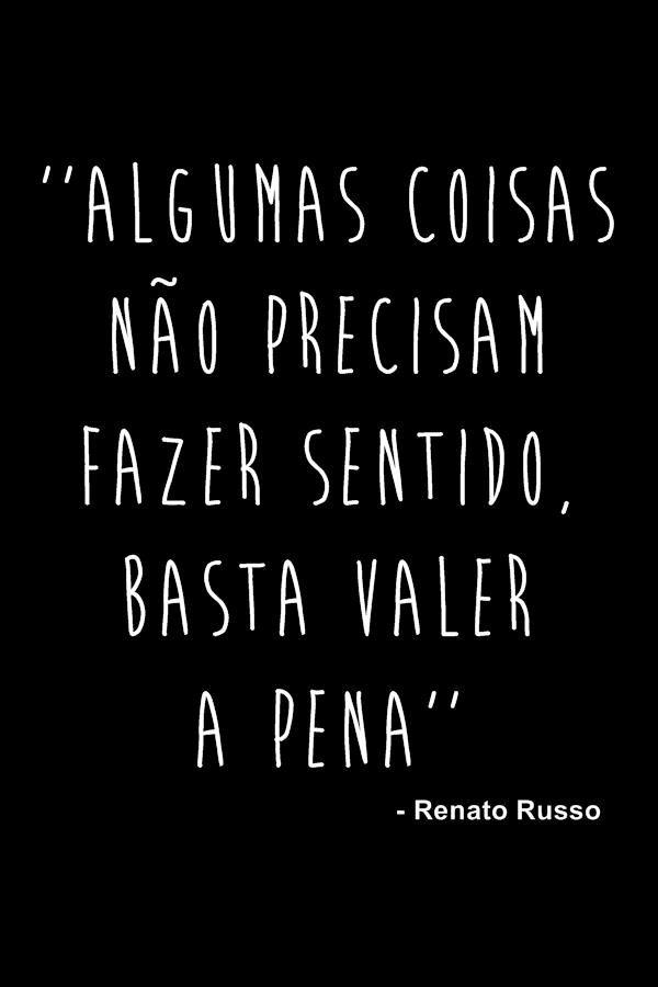 """""""Algumas coisas não precisam fazer sentido. Basta valer a pena."""" - Renato Russo."""