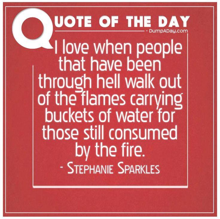 I love when people that have been through hell walk out of the flames carrying buckets of water for those still consumed by the fire